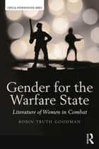 Gender for the Warfare State - Literature of Women in Combat ebook by Robin Truth Goodman