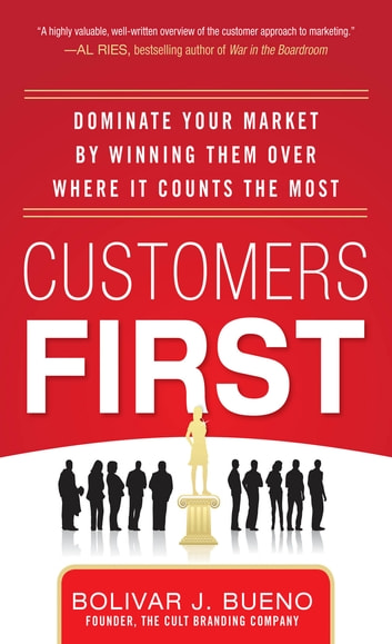 Customers First: Dominate Your Market by Winning Them Over Where It Counts the Most ebook by Bolivar J. Bueno