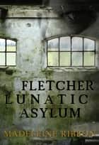 Fletcher Lunatic Asylum ebook by Madeleine Ribbon
