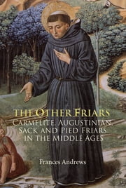 The Other Friars - The Carmelite, Augustinian, Sack and Pied Friars in the Middle Ages ebook by Frances Andrews