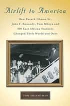 Airlift to America - How Barack Obama, Sr., John F. Kennedy, Tom Mboya, and 800 East African Students Changed Their World and Ours ebook by Tom Shachtman