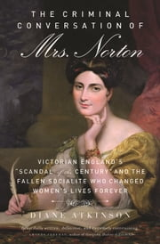 "Criminal Conversation of Mrs. Norton - Victorian England's ""Scandal of the Century"" and the Fallen Socialite Who Changed Women's Lives Fore ebook by Diane Atkinson"