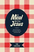 A Meal with Jesus - Discovering Grace, Community, and Mission around the Table ebook by Tim Chester