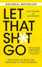 Let That Sh*t Go - Find Peace of Mind and Happiness in Your Everyday ebook by Nina Purewal, Kate Petriw