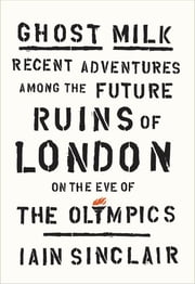 Ghost Milk - Recent Adventures Among the Future Ruins of London on the Eve of the Olympics ebook by Iain Sinclair