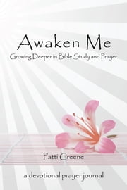 Awaken Me - Growing Deeper in Bible Study and Prayer ebook by Patti Greene