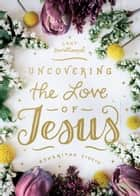 Uncovering the Love of Jesus - A Lent Devotional ebook by Asheritah Ciuciu