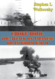 Choke Hold: The Attack On Japanese Oil In World War II ebook by Stephen L. Wolborsky