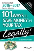 101 Ways To Save Money On Your Tax - Legally 2016-2017 ebook by Adrian Raftery