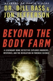 Beyond the Body Farm - A Legendary Bone Detective Explores Murders, Mysteries, and the Revolution in Forensic Science ebook by Jon Jefferson,Dr. Bill Bass