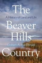 The Beaver Hills Country: A History of Land and Life ebook by Graham A. MacDonald