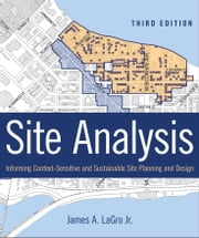 Site Analysis - Informing Context-Sensitive and Sustainable Site Planning and Design ebook by James A. LaGro Jr.