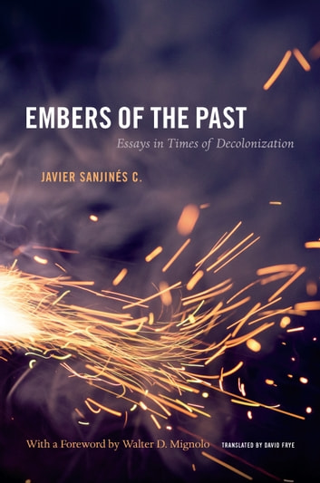 Embers of the Past - Essays in Times of Decolonization ebook by Javier Sanjines C.
