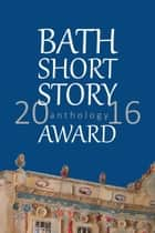 Bath Short Story Award Anthology 2016 ebook by Bath Short Story Award