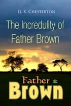 The Incredulity of Father Brown ebook by G. Chesterton