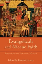 Evangelicals and Nicene Faith (Beeson Divinity Studies) - Reclaiming the Apostolic Witness ebook by Timothy George