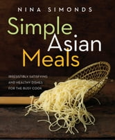 Simple Asian Meals - Irresistibly Satisfying and Healthy Dishes for the Busy Cook ebook by Nina Simonds