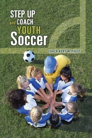 Step Up and Coach Youth Soccer ebook by COACH KURT W. FAUST
