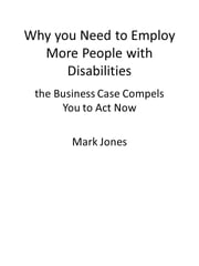 Why you Need to Employ More People with Disabilities - the Business Case Compels You to Act Now ebook by Mark Jones