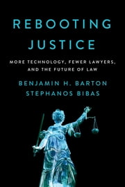 Rebooting Justice - More Technology, Fewer Lawyers, and the Future of Law ebook by Benjamin H. Barton, Stephanos Bibas