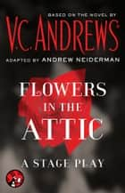Flowers in the Attic: A Stage Play ebook by V.C. Andrews