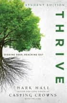Thrive Student Edition - Digging Deep, Reaching Out ebook by Mark Hall, Tim Luke