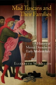 Mad Tuscans and Their Families - A History of Mental Disorder in Early Modern Italy ebook by Elizabeth W. Mellyn