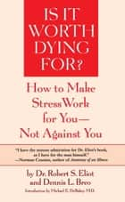 Is It Worth Dying For? - How To Make Stress Work For You - Not Against You eBook by Robert S. Eliot, Dennis L. Breo