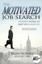 The Motivated Job Search: 2nd Edition - A Proven Method to Help You Stand Out ebook by Brian E. Howard