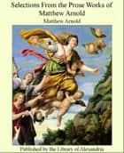 Selections From the Prose Works of Matthew Arnold ebook by Matthew Arnold