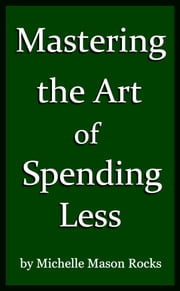 Mastering the Art of Spending Less ebook by Michelle Mason Rocks