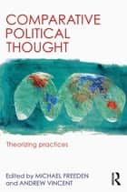 Comparative Political Thought - Theorizing Practices ebook by Michael Freeden, Andrew Vincent