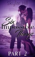 Six Impossible Things - Part Two ebook by Skylar Hill