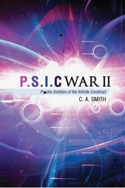 P.S.I.C. II - Psycho Soldiers of the Infinite Construct. ebook by C. A. Smith