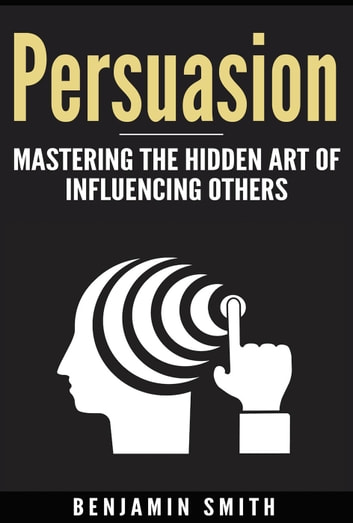 Persuasion: Mastering the Hidden Art of Influencing Others ebook by Benjamin Smith
