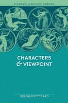 Elements of Fiction Writing - Characters & Viewpoint - Proven advice and timeless techniques for creating compelling characters by an a ward-winning author eBook by Orson Scott Card