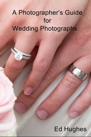 A Photographers Guide for Wedding Photographs ebook by Ed Hughes
