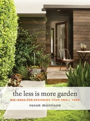 The Less Is More Garden - Big Ideas for Designing Your Small Yard ebook by Susan Morrison