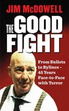 The Good Fight - From Bullets to Bylines - 45 Years Face-to-Face with Terror ebook by Jim McDowell