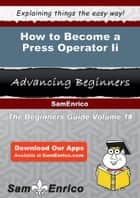 How to Become a Press Operator Ii - How to Become a Press Operator Ii ebook by Carolynn Keys