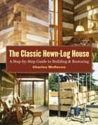 The Classic Hewn-Log House - A Step-by-Step Guide to Building and Restoring ebook by Charles McRaven