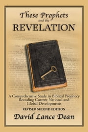 These Prophets and the Revelation - A Comprehensive Study in Biblical Prophecy Revealing Current National and Global Developments ebook by David Lance Dean