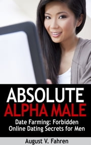 Date Farming: Forbidden Online Dating Secrets for Men That Women Love (Absolute Alpha Male 4) ebook by August Fahren