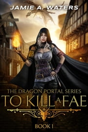 To Kill a Fae - The Dragon Portal, #1 ebook by Jamie A. Waters