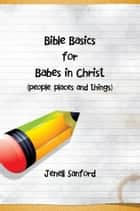 Bible Basics for Babes in Christ ebook by Jenell Sanford