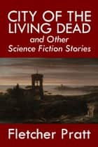 City of the Living Dead and Other Science Fiction Stories ebook by Fletcher Pratt