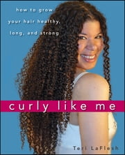 Curly Like Me - How to Grow Your Hair Healthy, Long, and Strong ebook by Teri LaFlesh