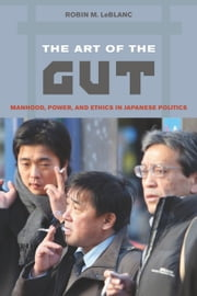The Art of the Gut: Manhood, Power, and Ethics in Japanese Politics ebook by LeBlanc, Robin M.