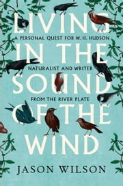 Living in the Sound of the Wind - A Personal Quest for W.H. Hudson, Naturalist and Writer from the River Plate ebook by Jason Wilson
