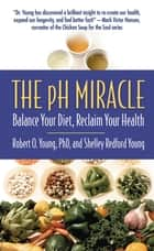 The pH Miracle - Balance Your Diet, Reclaim Your Health ebook by Shelley Redford Young, Robert O. Young, PhD